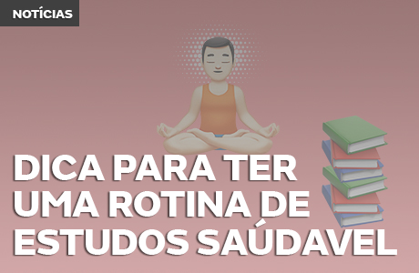DICAS PARA TER UMA ROTINA DE ESTUDOS SAÚDAVEL
